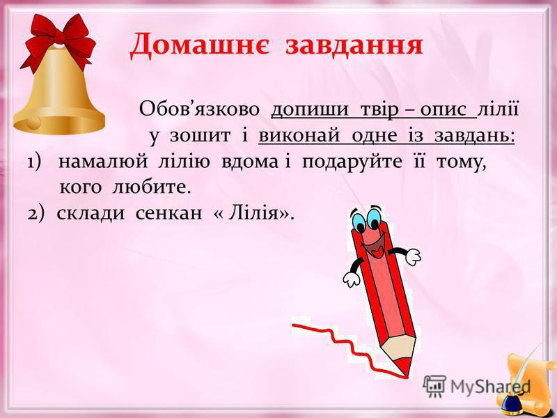 Домашнє завдання Обовязково допиши твір – опис лілії у зошит і виконай одне із завдань: 1) намалюй лілію вдома і подаруйте її тому, кого любите. 2) склади сенкан « Лілія».