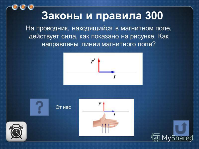 На проводник, находящийся в магнитном поле, действует сила, как показано на рисунке. Как направлены линии магнитного поля? От нас Законы и правила 300