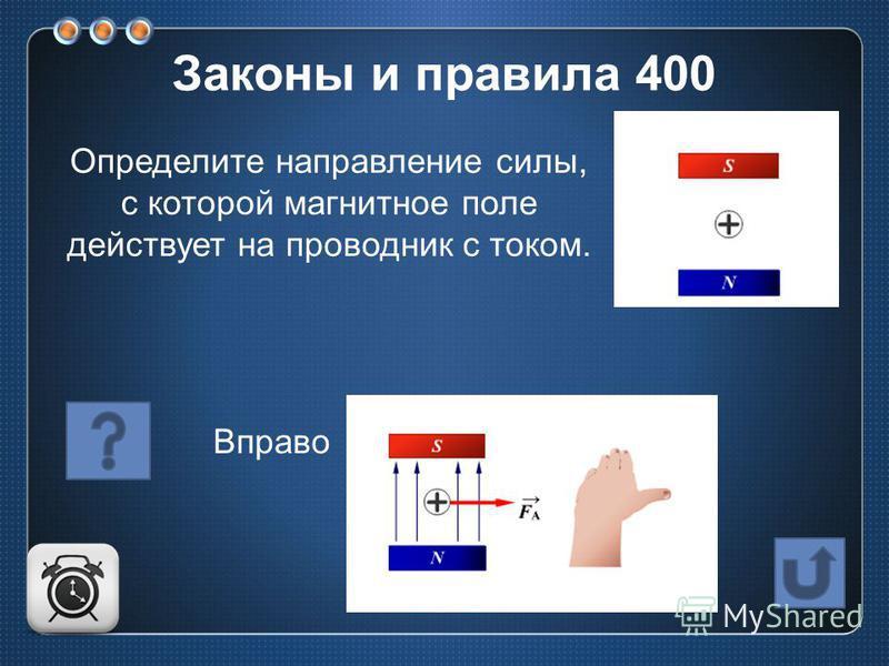 Определите направление силы, с которой магнитное поле действует на проводник с током. Вправо Законы и правила 400