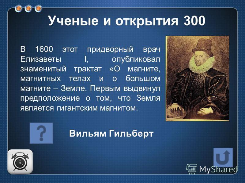 В 1600 этот придворный врач Елизаветы I, опубликовал знаменитый трактат «О магните, магнитных телах и о большом магните – Земле. Первым выдвинул предположение о том, что Земля является гигантским магнитом. Вильям Гильберт Ученые и открытия 300