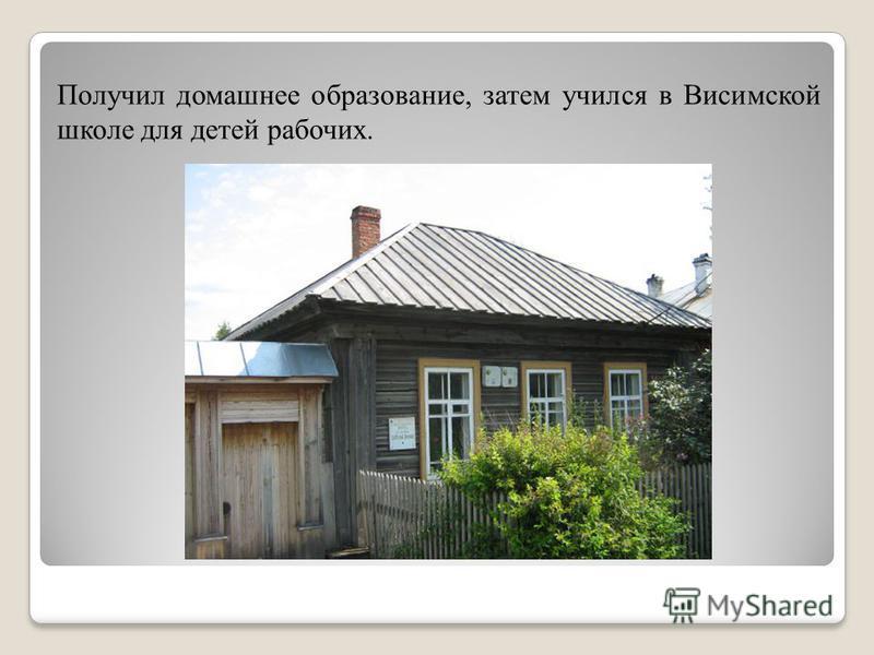 Получил домашнее образование, затем учился в Висимской школе для детей рабочих.