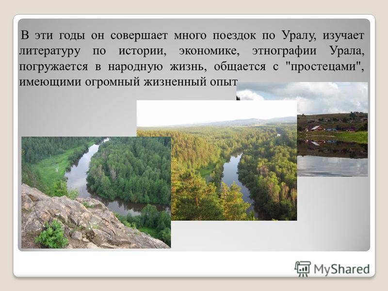 В эти годы он совершает много поездок по Уралу, изучает литературу по истории, экономике, этнографии Урала, погружается в народную жизнь, общается с простецами, имеющими огромный жизненный опыт.