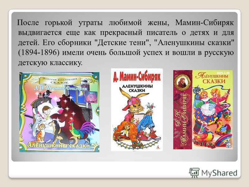 После горькой утраты любимой жены, Мамин-Сибиряк выдвигается еще как прекрасный писатель о детях и для детей. Его сборники Детские тени, Аленушкины сказки (1894-1896) имели очень большой успех и вошли в русскую детскую классику.