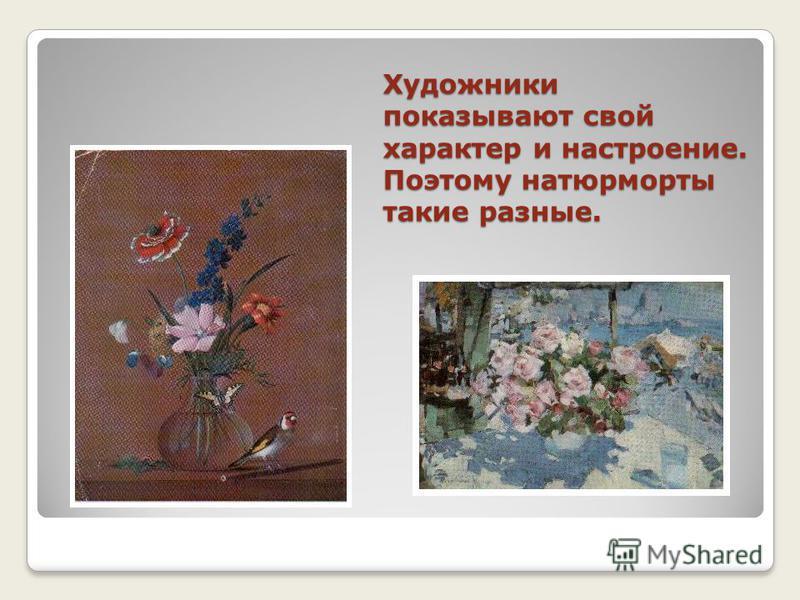 Художники показывают свой характер и настроение. Поэтому натюрморты такие разные.