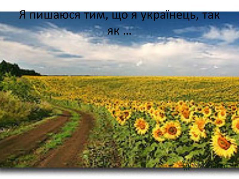 Я пишаюся тим, що я українець, так як …