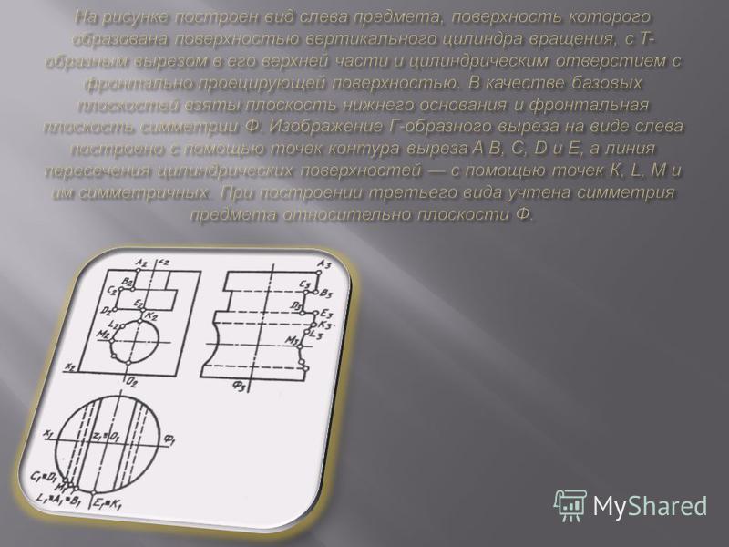 Форма многих предметов усложняется различными срезами, вырезами, пересечением составляющих поверхности. Тогда предварительно нужно определить форму линий пересечения, а строить их нужно по отдельным точкам, вводя обозначения проекций точек, которые п