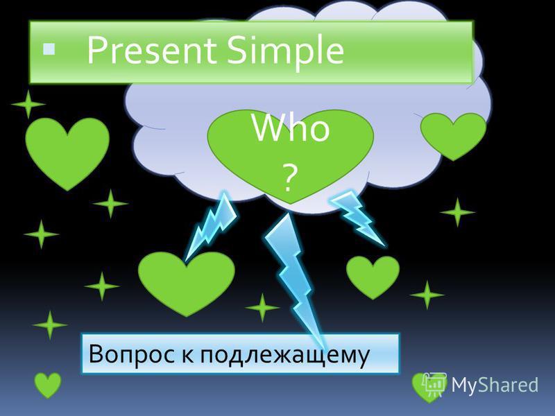 Present Simple Who ? Вопрос к подлежащему