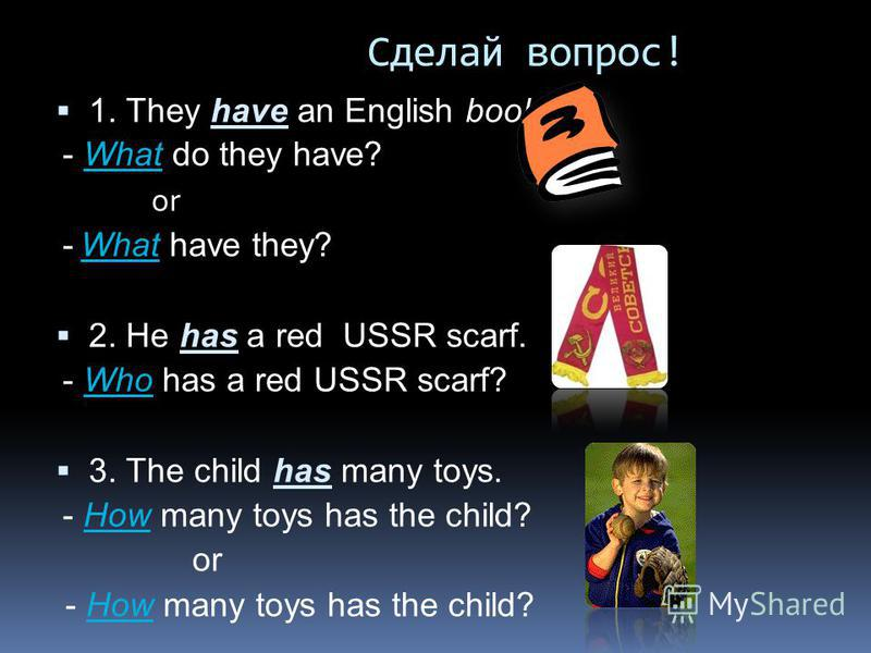 Сделай вопрос! 1. They have an English book. - What do they have? or - What have they? 2. He has a red USSR scarf. - Who has a red USSR scarf? 3. The child has many toys. - How many toys has the child? or - How many toys has the child?