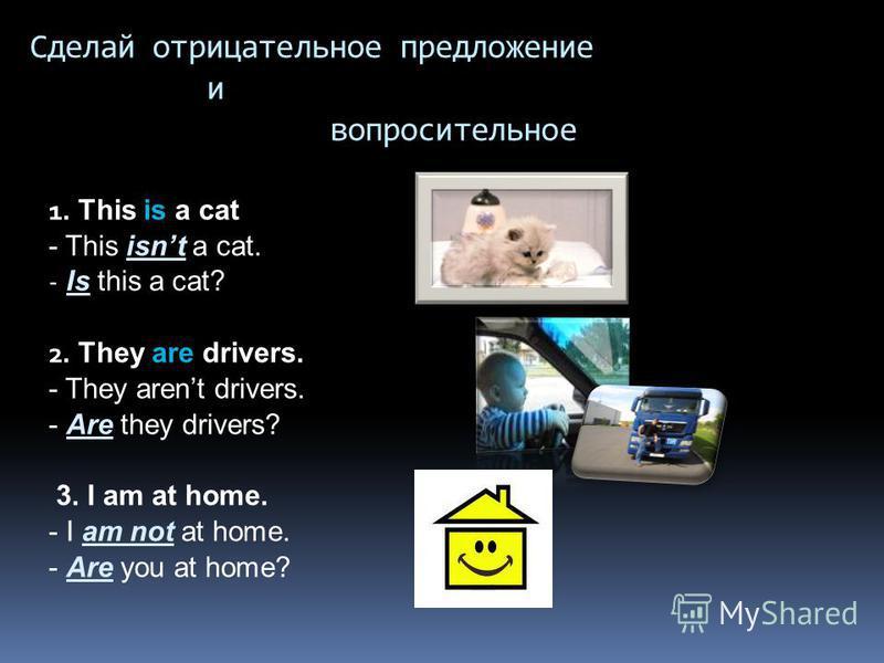Сделай отрицательное предложение и вопросительное 1. This is a cat - This isnt a cat. - Is this a cat? 2. They are drivers. - They arent drivers. - Are they drivers? 3. I am at home. - I am not at home. - Are you at home?