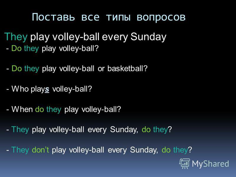 Поставь все типы вопросов They play volley-ball every Sunday - Do they play volley-ball? - Do they play volley-ball or basketball? - Who plays volley-ball? - When do they play volley-ball? - They play volley-ball every Sunday, do they? - They dont pl