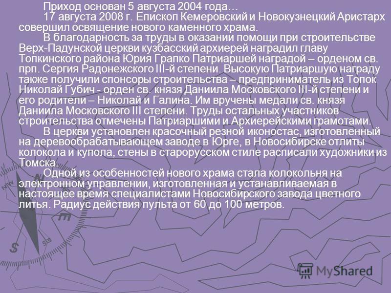 Приход основан 5 августа 2004 года… 17 августа 2008 г. Епископ Кемеровский и Новокузнецкий Аристарх совершил освящение нового каменного храма. В благодарность за труды в оказании помощи при строительстве Верх-Падунской церкви кузбасский архиерей нагр