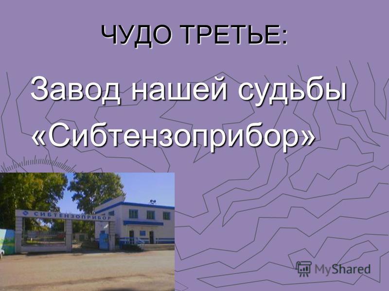 ЧУДО ТРЕТЬЕ: Завод нашей судьбы «Сибтензоприбор»