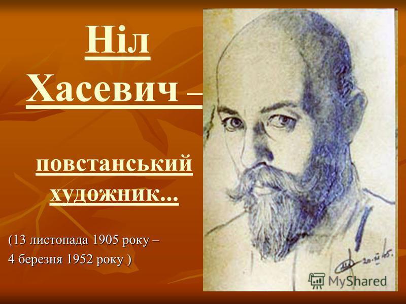 Ніл Хасевич – повстанський художник... Ніл Хасевич – повстанський художник... (13 листопада 1905 року – (13 листопада 1905 року – 4 березня 1952 року ) 4 березня 1952 року )