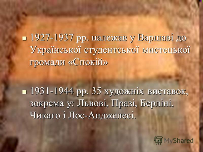 1927-1937 рр. належав у Варшаві до Української студентської мистецької громади «Спокій» 1927-1937 рр. належав у Варшаві до Української студентської мистецької громади «Спокій» 1931-1944 рр. 35 художніх виставок, зокрема у: Львові, Празі, Берліні, Чик