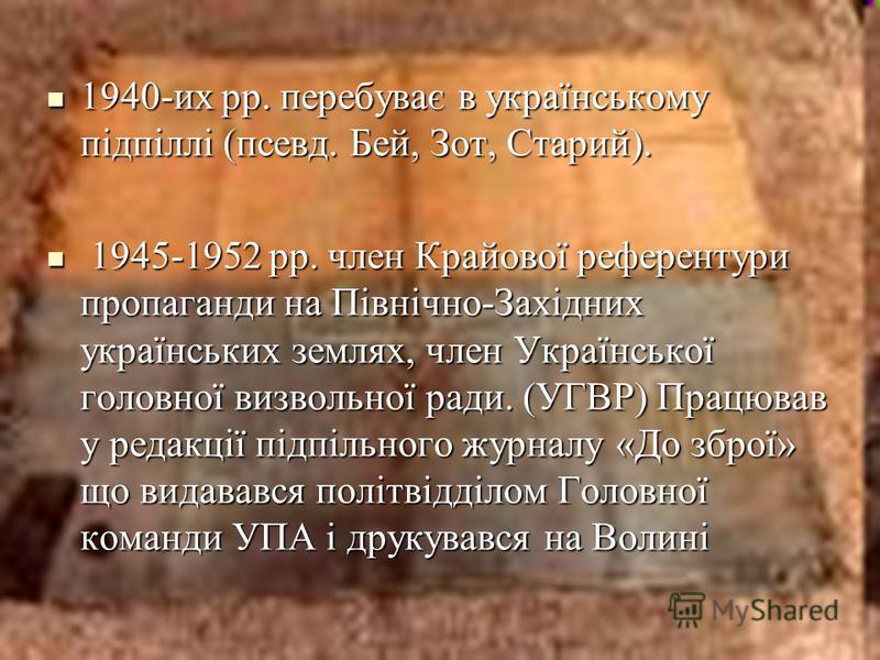 1940-их рр. перебуває в українському підпіллі (псевд. Бей, Зот, Старий). 1940-их рр. перебуває в українському підпіллі (псевд. Бей, Зот, Старий). 1945-1952 рр. член Крайової референтури пропаганди на Північно-Західних українських землях, член Українс