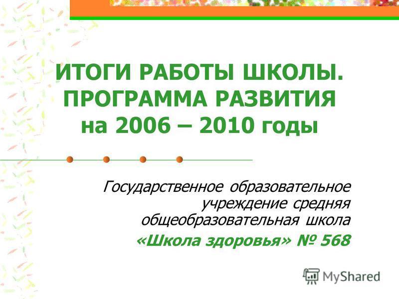 ИТОГИ РАБОТЫ ШКОЛЫ. ПРОГРАММА РАЗВИТИЯ на 2006 – 2010 годы Государственное образовательное учреждение средняя общеобразовательная школа «Школа здоровья» 568