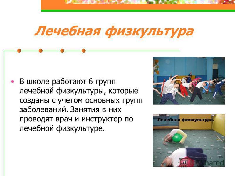 Лечебная физкультура В школе работают 6 групп лечебной физкультуры, которые созданы с учетом основных групп заболеваний. Занятия в них проводят врач и инструктор по лечебной физкультуре.