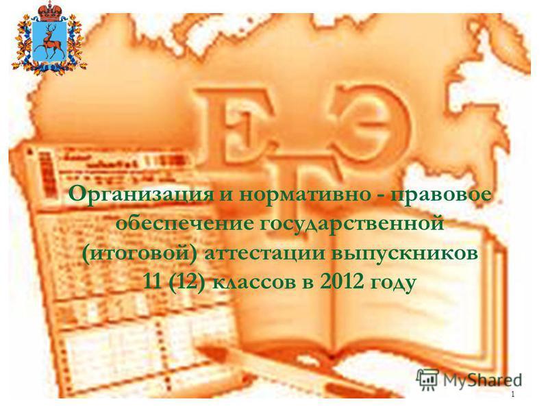 1 Организация и нормативно - правовое обеспечение государственной (итоговой) аттестации выпускников 11 (12) классов в 2012 году