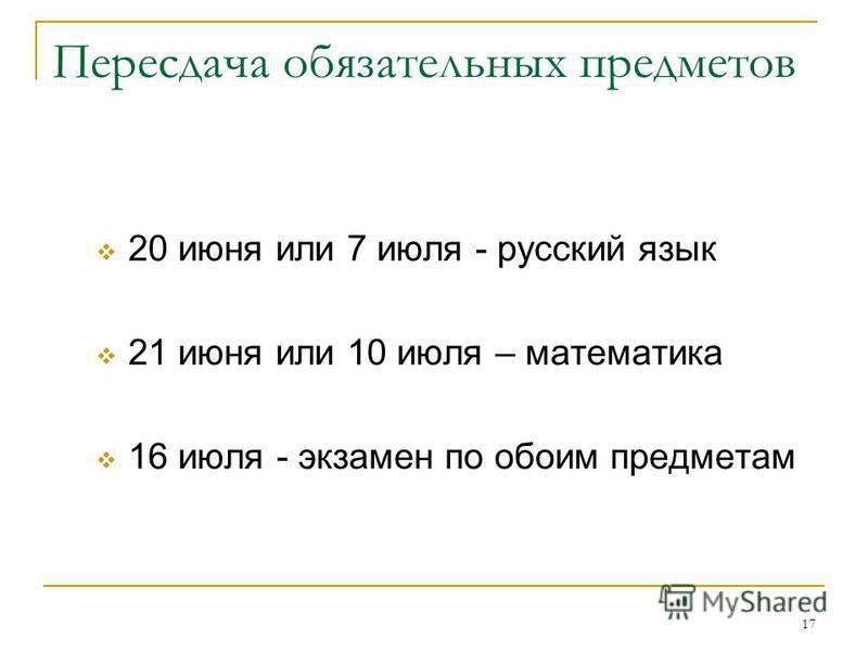 17 Пересдача обязательных предметов 20 июня или 7 июля - русский язык 21 июня или 10 июля – математика 16 июля - экзамен по обоим предметам