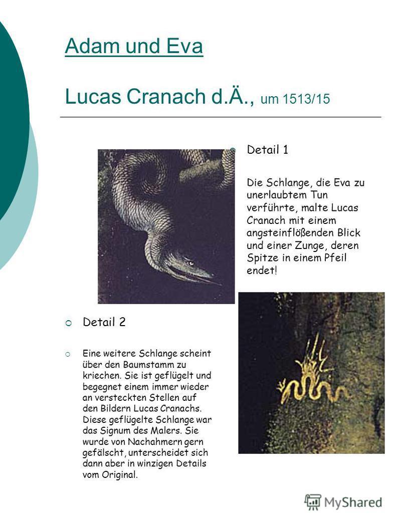 Adam und Eva Lucas Cranach d.Ä., um 1513/15 Detail 1 Die Schlange, die Eva zu unerlaubtem Tun verführte, malte Lucas Cranach mit einem angsteinflößenden Blick und einer Zunge, deren Spitze in einem Pfeil endet! Detail 2 Eine weitere Schlange scheint