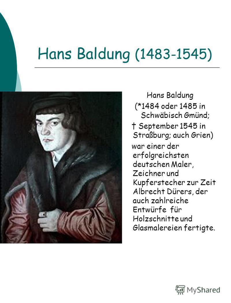 Hans Baldung (1483-1545) Hans Baldung (*1484 oder 1485 in Schwäbisch Gmünd; September 1545 in Straßburg; auch Grien) war einer der erfolgreichsten deutschen Maler, Zeichner und Kupferstecher zur Zeit Albrecht Dürers, der auch zahlreiche Entwürfe für