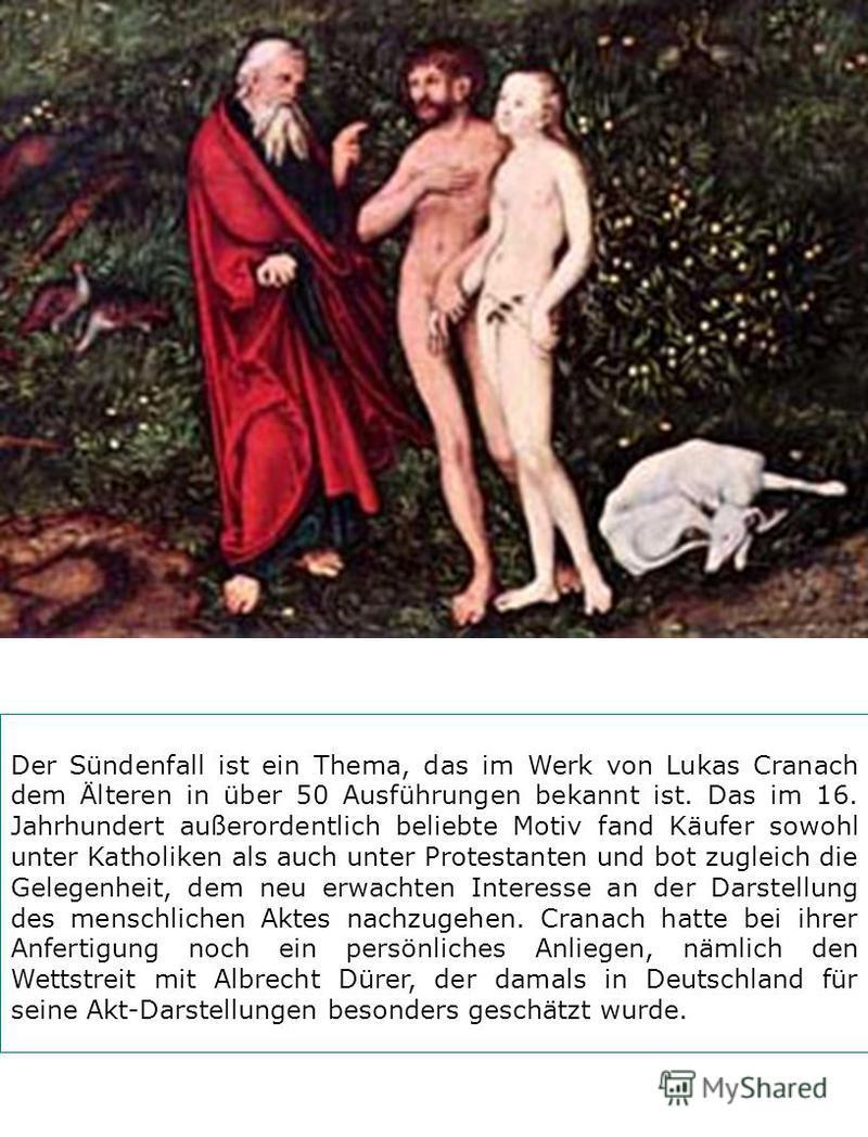 Der Sündenfall ist ein Thema, das im Werk von Lukas Cranach dem Älteren in über 50 Ausführungen bekannt ist. Das im 16. Jahrhundert außerordentlich beliebte Motiv fand Käufer sowohl unter Katholiken als auch unter Protestanten und bot zugleich die Ge