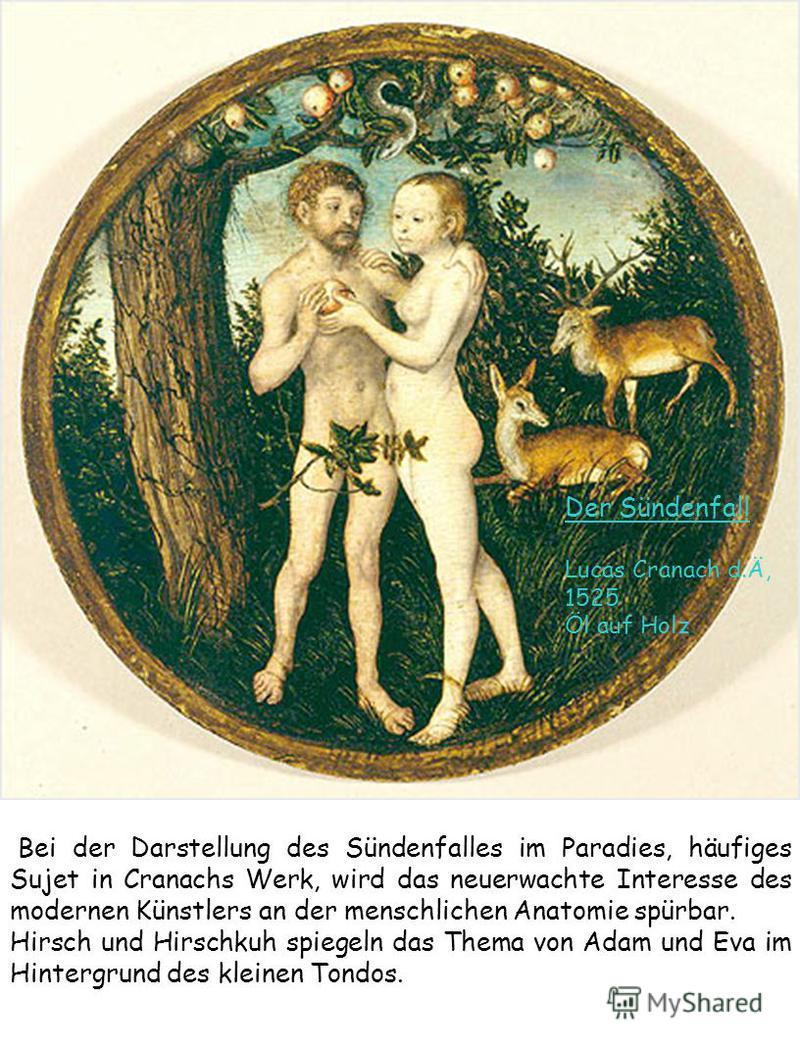 Der Sündenfall Lucas Cranach d.Ä, 1525 Öl auf Holz Bei der Darstellung des Sündenfalles im Paradies, häufiges Sujet in Cranachs Werk, wird das neuerwachte Interesse des modernen Künstlers an der menschlichen Anatomie spürbar. Hirsch und Hirschkuh spi