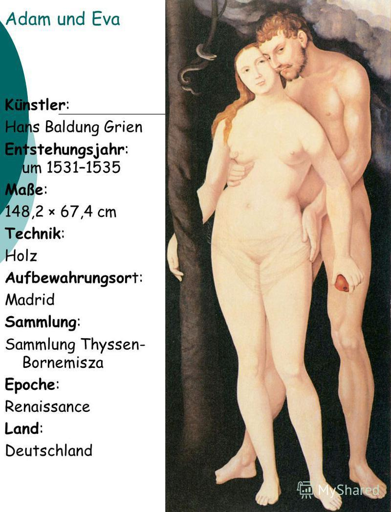 Adam und Eva Künstler: Hans Baldung Grien Entstehungsjahr: um 1531–1535 Maße: 148,2 × 67,4 cm Technik: Holz Aufbewahrungsort: Madrid Sammlung: Sammlung Thyssen- Bornemisza Epoche: Renaissance Land: Deutschland