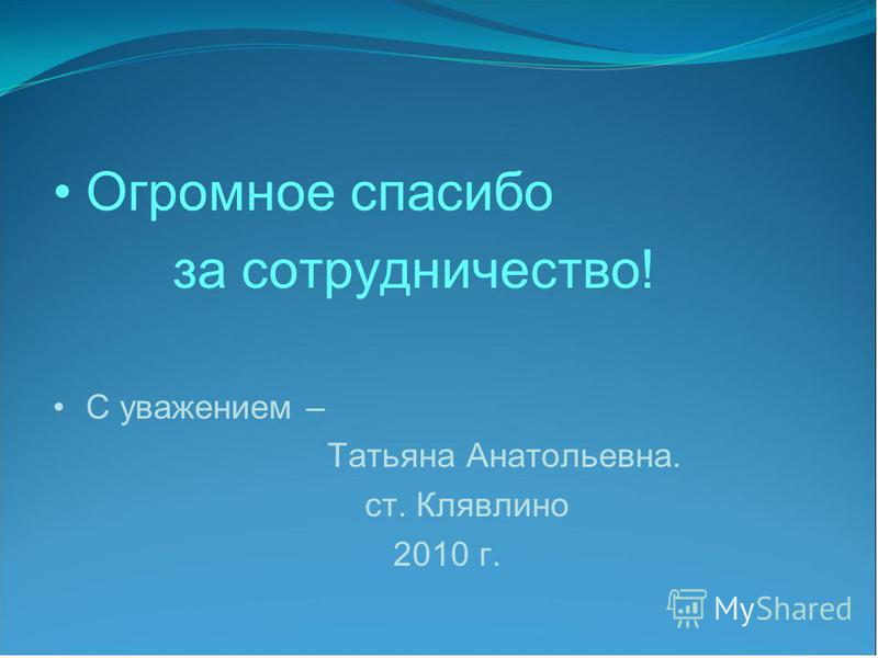 Огромное спасибо за сотрудничество! С уважением – Татьяна Анатольевна. ст. Клявлино 2010 г.