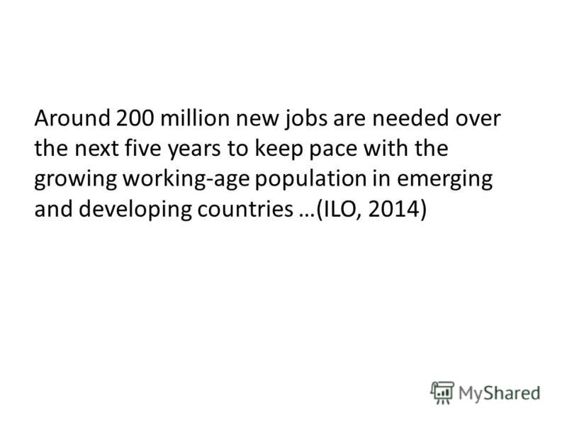 Around 200 million new jobs are needed over the next five years to keep pace with the growing working-age population in emerging and developing countries …(ILO, 2014)