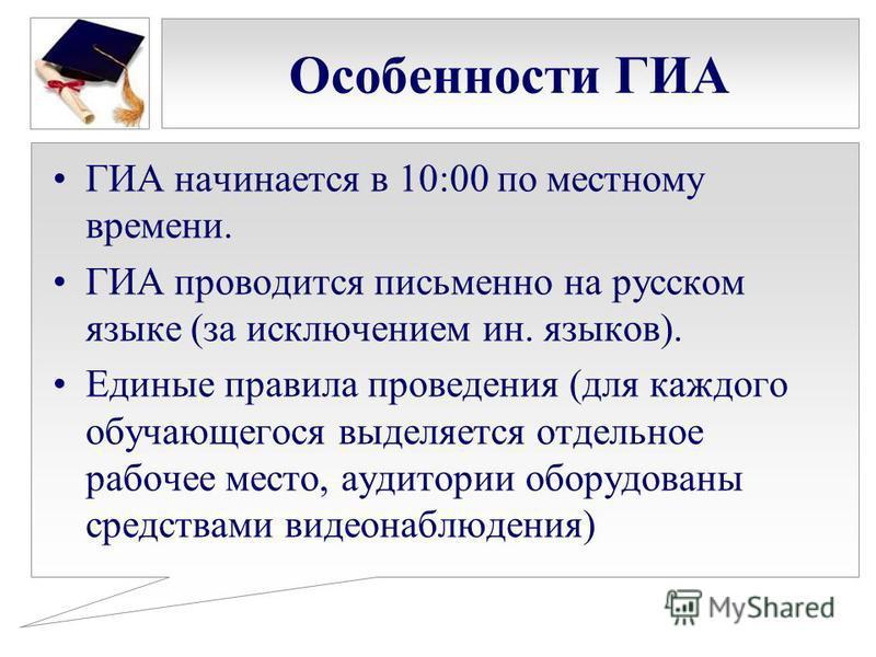 Особенности ГИА ГИА начинается в 10:00 по местному времени. ГИА проводится письменно на русском языке (за исключением ин. языков). Единые правила проведения (для каждого обучающегося выделяется отдельное рабочее место, аудитории оборудованы средствам