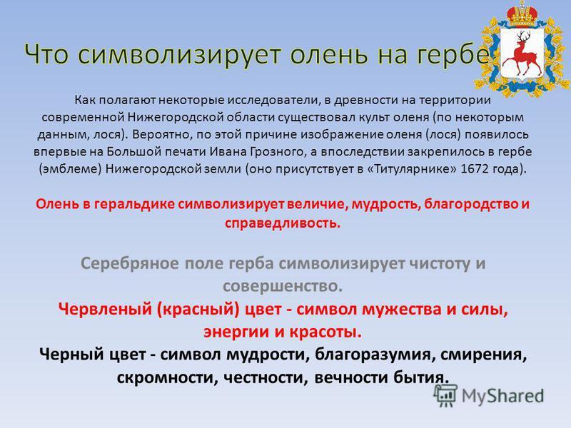 Как полагают некоторые исследователи, в древности на территории современной Нижегородской области существовал культ оленя (по некоторым данным, лося). Вероятно, по этой причине изображение оленя (лося) появилось впервые на Большой печати Ивана Грозно
