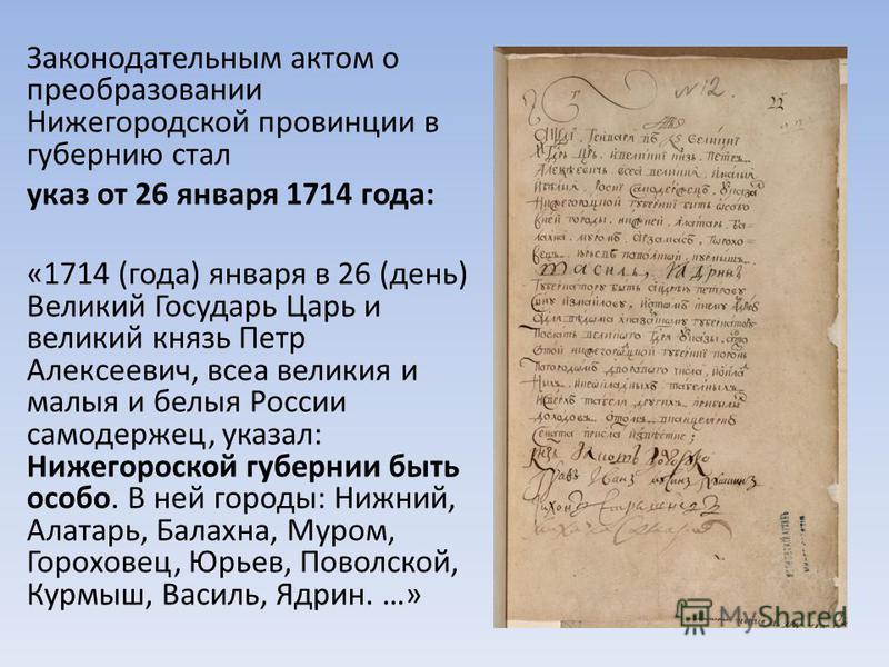 Законодательным актом о преобразовании Нижегородской провинции в губернию стал указ от 26 января 1714 года: «1714 (года) января в 26 (день) Великий Государь Царь и великий князь Петр Алексеевич, всеа великие и малые и белые России самодержец, указал: