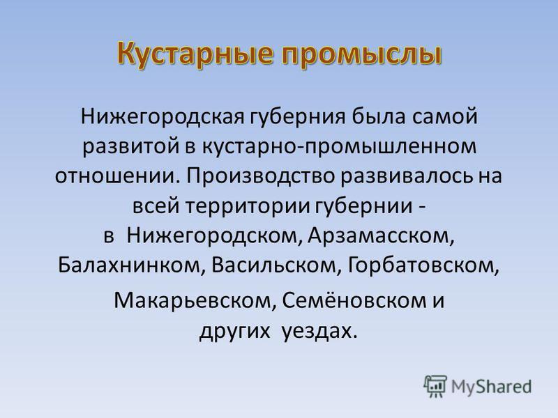Нижегородская губерния была самой развитой в кустарно-промышленном отношении. Производство развивалось на всей территории губернии - в Нижегородском, Арзамасском, Балахнинком, Васильском, Горбатовском, Макарьевском, Семёновском и других уездах.