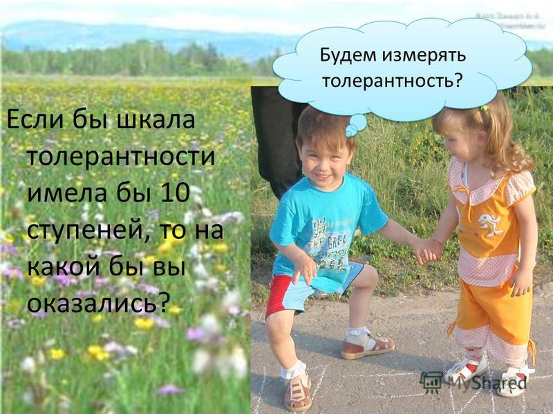 Если бы шкала толерантности имела бы 10 ступеней, то на какой бы вы оказались? Будем измерять толерантность?