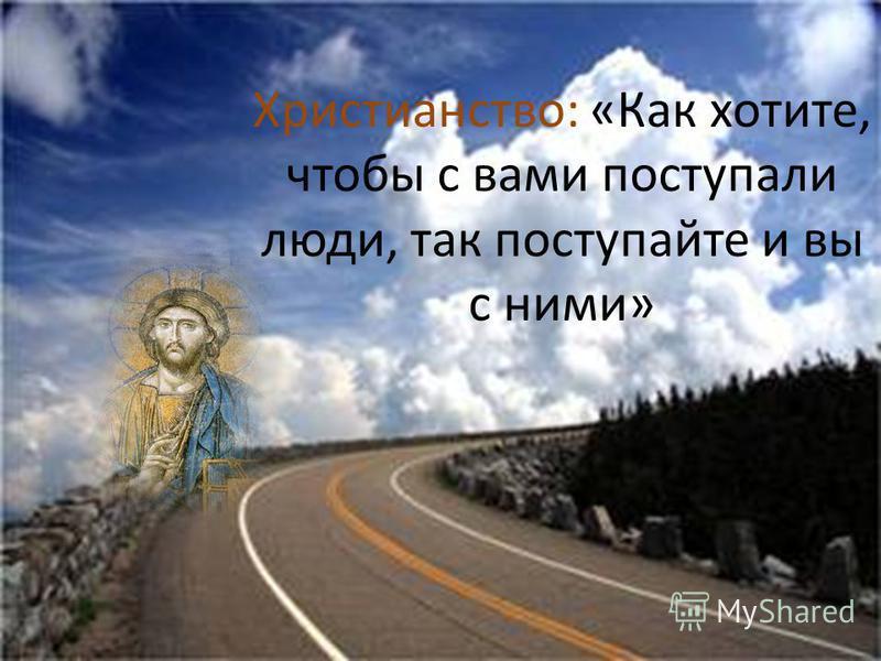 Христианство: «Как хотите, чтобы с вами поступали люди, так поступайте и вы с ними»