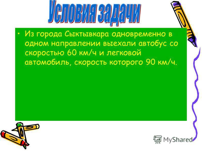 Из города Сыктывкара одновременно в одном направлении выехали автобус со скоростью 60 км/ч и легковой автомобиль, скорость которого 90 км/ч.