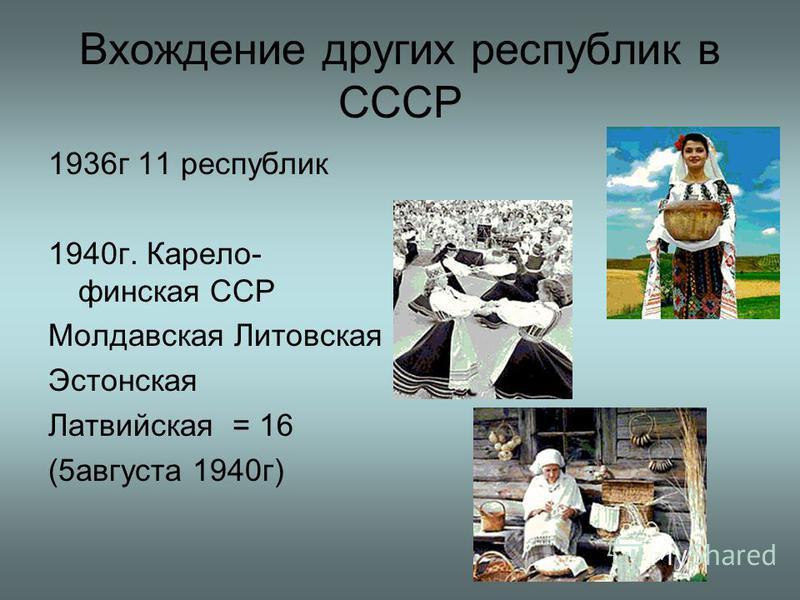 Вхождение других республик в СССР 1936 г 11 республик 1940 г. Карело- финская ССР Молдавская Литовская Эстонская Латвийская = 16 (5 августа 1940 г)
