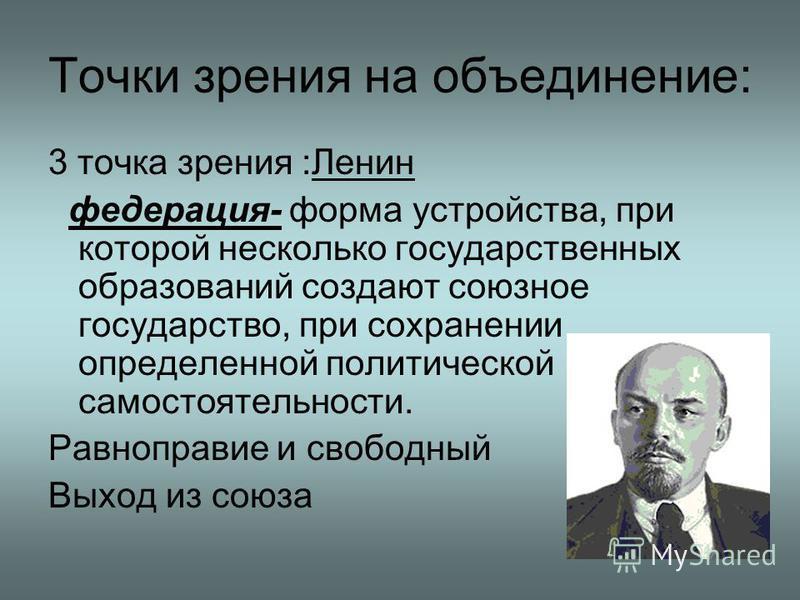 Точки зрения на объединение: 3 точка зрения :Ленин федерация- форма устройства, при которой несколько государственных образований создают союзное государство, при сохранении определенной политической самостоятельности. Равноправие и свободный Выход и