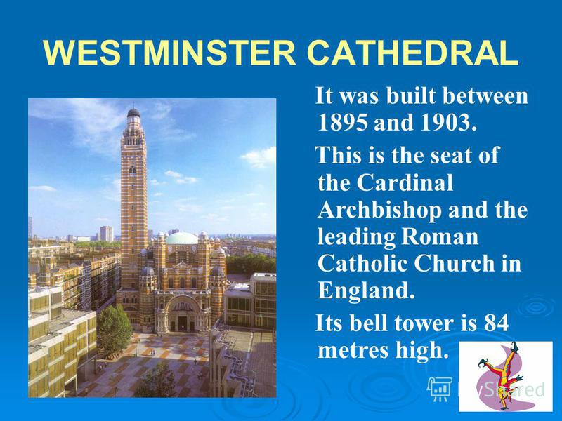 WESTMINSTER ABBEY It is situated in Westminster, the governmental part of London. Nearly all English kings and queens were crowned there. Many outstanding statesmen, scientists, writers and painters are buried there. It is situated in Westminster, th