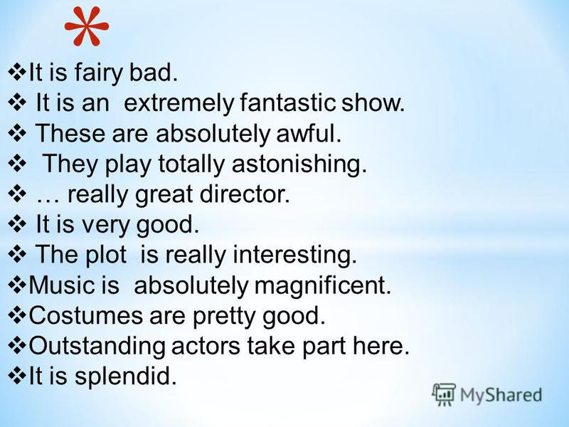 It is fairy bad. It is an extremely fantastic show. These are absolutely awful. They play totally astonishing. … really great director. It is very good. The plot is really interesting. Music is absolutely magnificent. Costumes are pretty good. Outsta