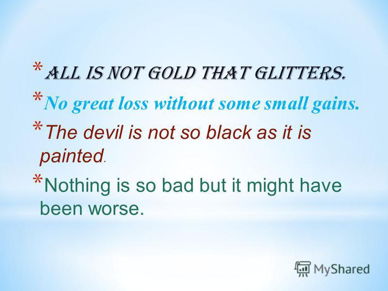 * All is not gold that glitters. * No great loss without some small gains. * The devil is not so black as it is painted. * Nothing is so bad but it might have been worse.
