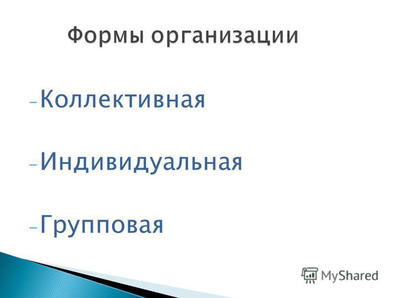 - Коллективная - Индивидуальная - Групповая