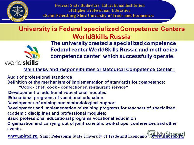University is Federal specialized Competence Centers WorldSkills Russia www.spbtei.ru Saint-Petersburg State University of Trade and Economics www.dpospb.ru Federal State Budgetary Educational Institution of Higher Professional Education «Saint-Peter
