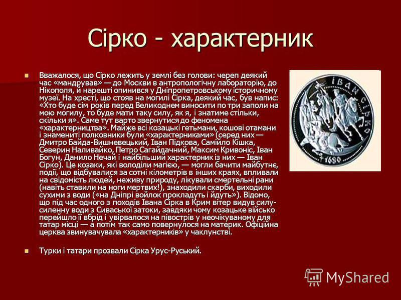 Сірко - характерник Вважалося, що Сірко лежить у землі без голови: череп деякий час «мандрував» до Москви в антропологічну лабораторію, до Нікополя, й нарешті опинився у Дніпропетровському історичному музеї. На хресті, що стояв на могилі Сірка, деяки
