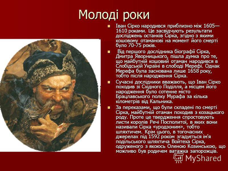 Молоді роки Іван Сірко народився приблизно між 1605 1610 роками. Це засвідчують результати досліджень останків Сірка, згідно з якими кошовому отаманові на момент його смерті було 70-75 років. Іван Сірко народився приблизно між 1605 1610 роками. Це за