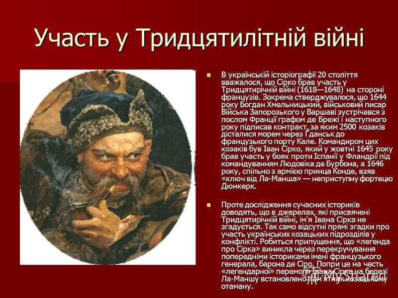 Участь у Тридцятилітній війні В українській історіографії 20 століття вважалося, що Сірко брав участь у Тридцятирічній війні (16181648) на стороні французів. Зокрема стверджувалося, що 1644 року Богдан Хмельницький, військовий писар Війська Запорозьк