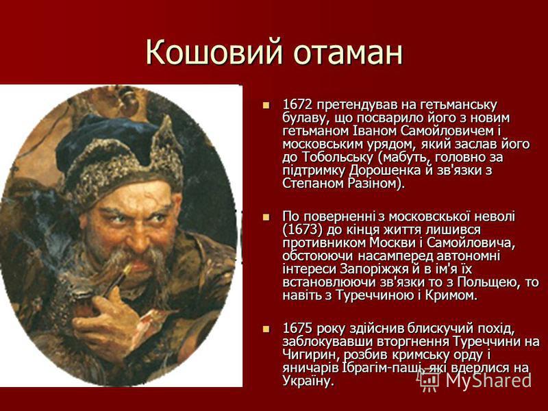Кошовий отаман 1672 претендував на гетьманську булаву, що посварило його з новим гетьманом Іваном Самойловичем і московським урядом, який заслав його до Тобольську (мабуть, головно за підтримку Дорошенка й зв'язки з Степаном Разіном). 1672 претендува