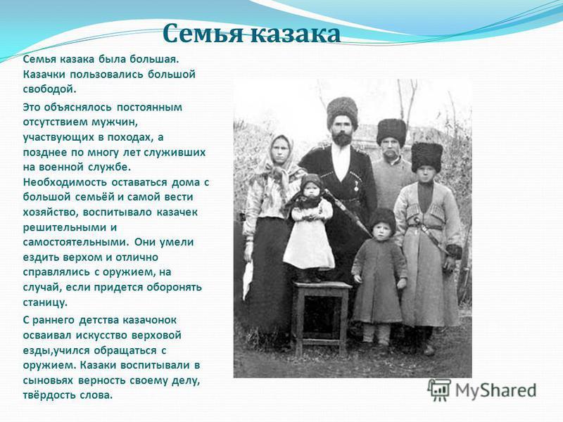 Семья казака Семья казака была большая. Казачки пользовались большой свободой. Это объяснялось постоянным отсутствием мужчин, участвующих в походах, а позднее по многу лет служивших на военной службе. Необходимость оставаться дома с большой семьёй и