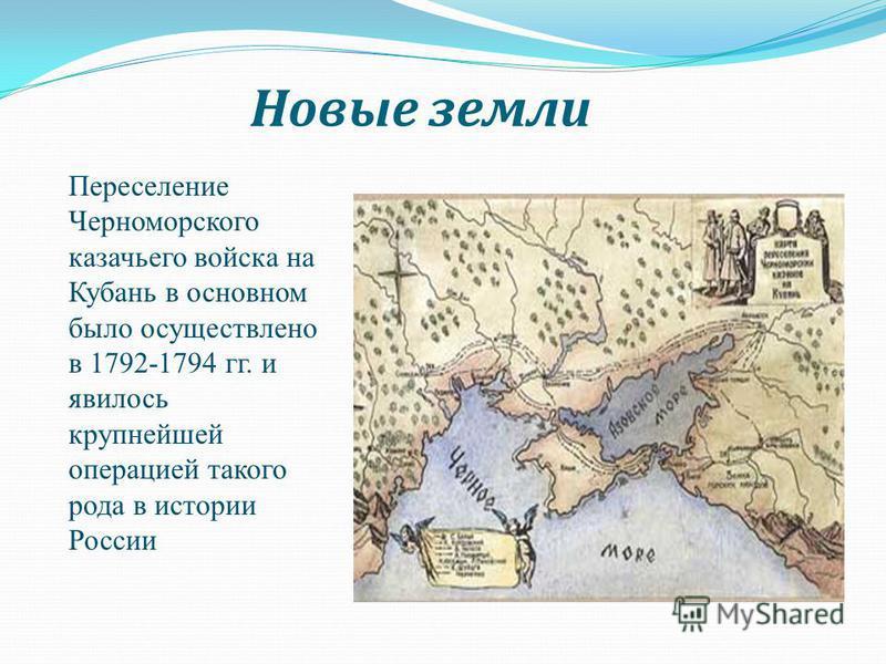 Новые земли Переселение Черноморского казачьего войска на Кубань в основном было осуществлено в 1792-1794 гг. и явилось крупнейшей операцией такого рода в истории России